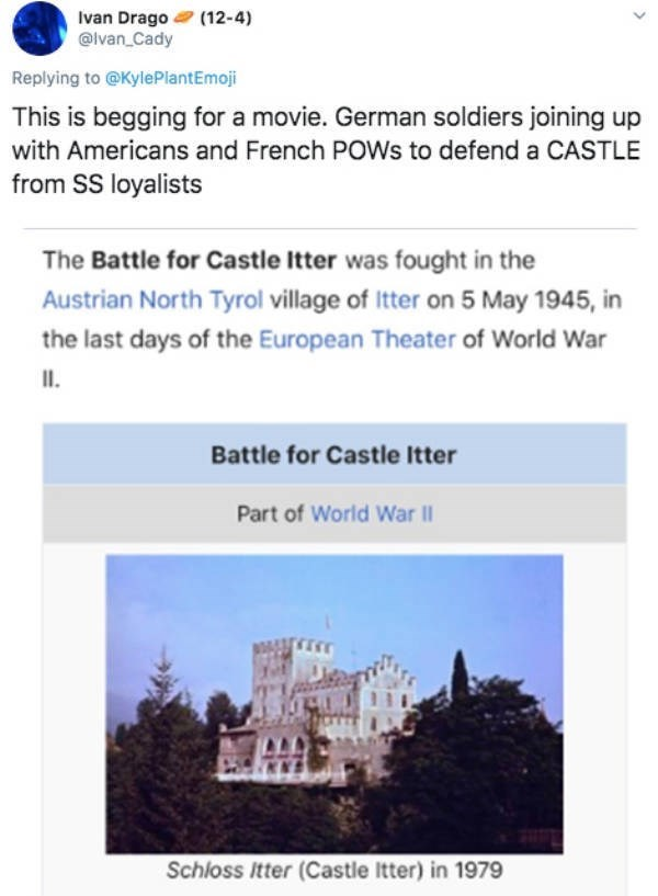Text - Ivan Drago (12-4) @lvan_Cady Replying to @KylePlantEmoji This is begging for a movie. German soldiers joining up with Americans and French POWS to defend a CASTLE from SS loyalists The Battle for Castle Itter was fought in the Austrian North Tyrol village of Itter on 5 May 1945, in the last days of the European Theater of World War II. Battle for Castle Itter Part of World War II Schloss Itter (Castle Itter) in 1979