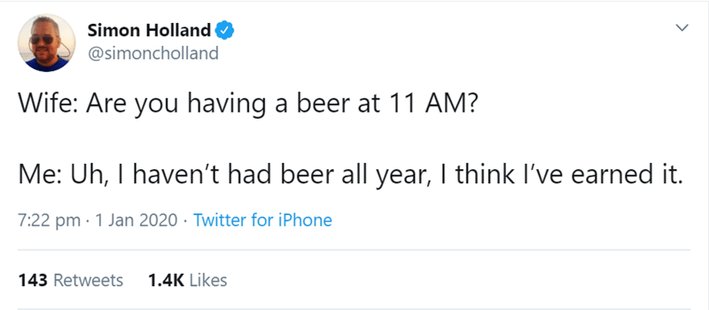 Text - Simon Holland @simoncholland Wife: Are you having a beer at 11 AM? Me: Uh, I haven't had beer all year, I think l've earned it. 7:22 pm · 1 Jan 2020 · Twitter for iPhone 1.4K Likes 143 Retweets
