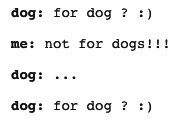 Text - dog: for dog ? :) me: not for dogs!!! dog: dog: for dog ? :)