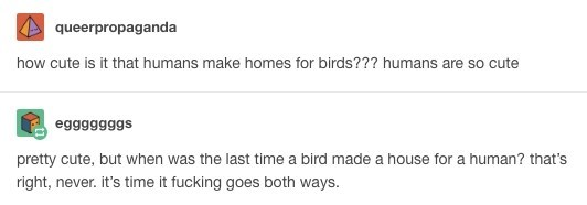 Text - queerpropaganda how cute is it that humans make homes for birds??? humans are so cute egggggggs pretty cute, but when was the last time a bird made a house for a human? that's right, never. it's time it fucking goes both ways.