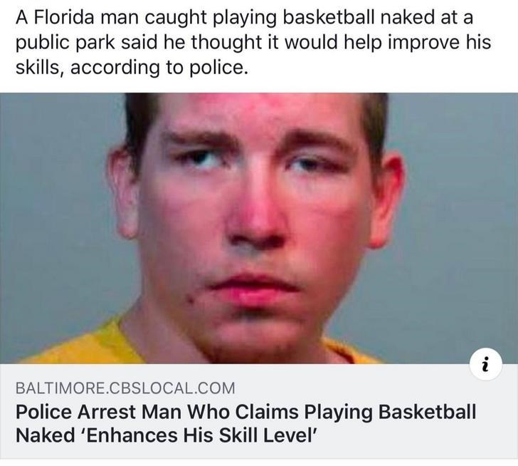 Face - A Florida man caught playing basketball naked at a public park said he thought it would help improve his skills, according to police. BALTIMORE.CBSLOCAL.COM Police Arrest Man Who Claims Playing Basketball Naked 'Enhances His Skill Level'