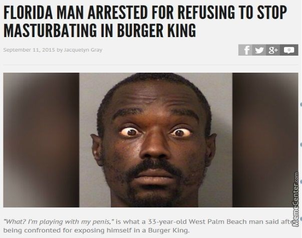 "Face - FLORIDA MAN ARRESTED FOR REFUSING TO STOP MASTURBATING IN BURGER KING 8+ September 11, 2015 by Jacquetyn Gray ""What? I'm playing with my penis,"" is what a 33-year-old West Palm Beach man said afte being confronted for exposing himself in a Burger King. MemeCenter.com"