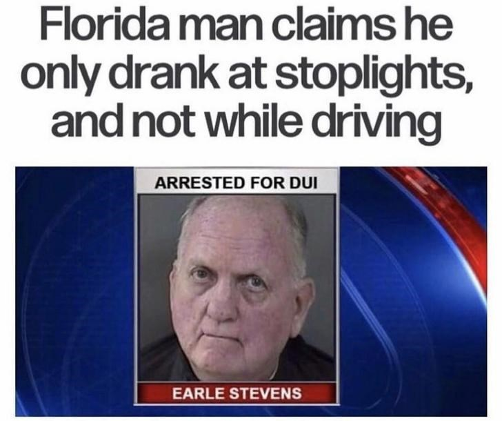 Text - Florida man claims he only drank at stoplights, and not while driving ARRESTED FOR DUI EARLE STEVENS