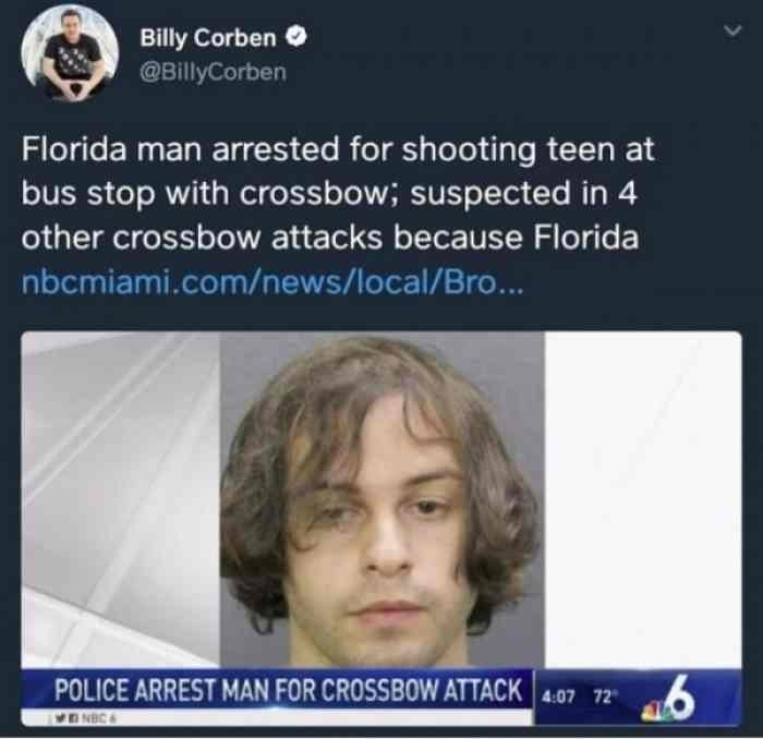 Face - Billy Corben @BillyCorben Florida man arrested for shooting teen at bus stop with crossbow; suspected in 4 other crossbow attacks because Florida nbcmiami.com/news/local/Bro... POLICE ARREST MAN FOR CROSSBOW ATTACK 4:07 72