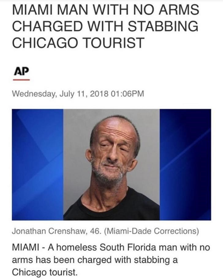Text - MIAMI MAN WITH NO ARMS CHARGED WITH STABBING CHICAGO TOURIST AP Wednesday, July 11, 2018 01:06PM Jonathan Crenshaw, 46. (Miami-Dade Corrections) MIAMI - A homeless South Florida man with no arms has been charged with stabbing a Chicago tourist.