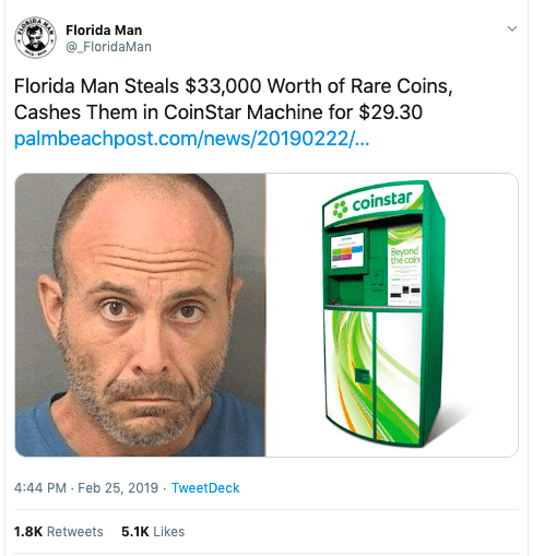 Face - Florida Man @_FloridaMan Florida Man Steals $33,000 Worth of Rare Coins, Cashes Them in CoinStar Machine for $29.30 palmbeachpost.com/news/20190222/... coinstar Beyond thé coin 4:44 PM · Feb 25, 2019 · TweetDeck 1.8K Retweets 5.1K Likes