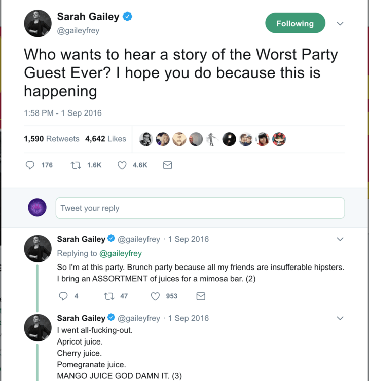 Text - Sarah Gailey O Following @gaileyfrey Who wants to hear a story of the Worst Party Guest Ever? I hope you do because this is happening 1:58 PM - 1 Sep 2016 1,590 Retweets 4,642 Likes 27 1.6K 176 4.6K Tweet your reply Sarah Gailey O @gaileyfrey · 1 Sep 2016 Replying to @gaileyfrey So I'm at this party. Brunch party because all my friends are insufferable hipsters. I bring an ASSORTMENT of juices for a mimosa bar. (2) 27 47 953 Sarah Gailey O @gaileyfrey · 1 Sep 2016 I went all-fucking-out.