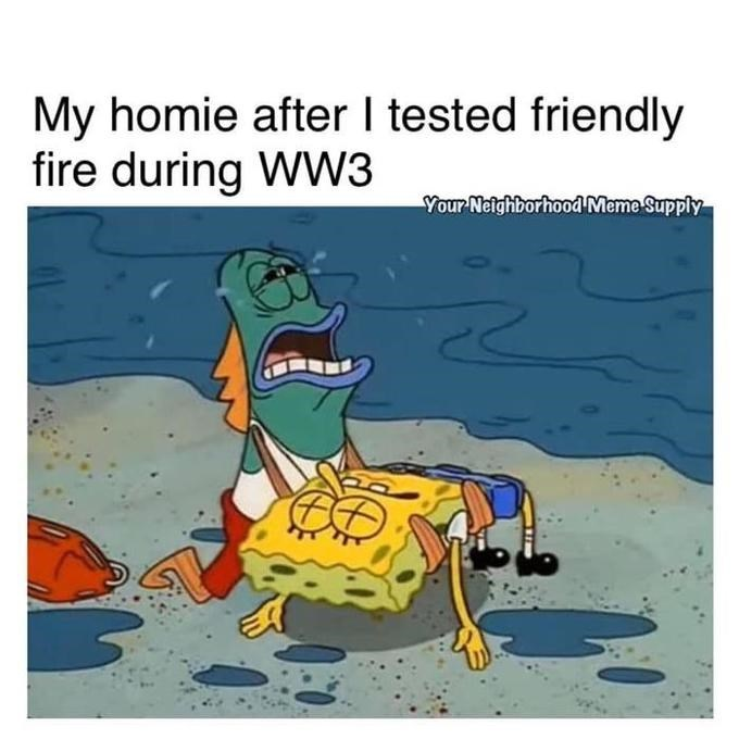 Cartoon - My homie after I tested friendly fire during WW3 Your Neighborhood Meme Supply
