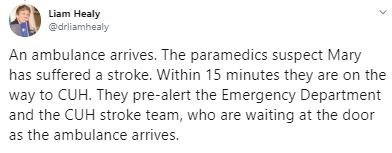Text - Liam Healy @drliamhealy An ambulance arrives. The paramedics suspect Mary has suffered a stroke. Within 15 minutes they are on the way to CUH. They pre-alert the Emergency Department and the CUH stroke team, who are waiting at the door as the ambulance arrives.