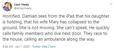 Text - Liam Healy @drliamhealy Horrified, Damian sees from the iPad that his daughter is holding, that his wife Mary has collapsed to the ground. She is not moving. She can't speak. He quickly calls family members who live next door. They race to the house, calling an ambulance along the way. 9:44 AM - Jan 7, 2020 - Twitter Web Client