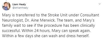 Text - Liam Healy @drliamhealy Mary is transferred to the Stroke Unit under Consultant Neurologist, Dr. Aine Merwick. The team, and Mary's family wait to see if the procedure has been clinically successful. Within 24 hours, Mary can speak again. Within a few days she can wash and dress herself.