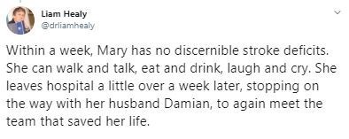 Text - Liam Healy @drliamhealy Within a week, Mary has no discernible stroke deficits. She can walk and talk, eat and drink, laugh and cry. She leaves hospital a little over a week later, stopping on the way with her husband Damian, to again meet the team that saved her life.