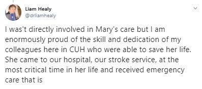 Text - Liam Healy @drliamhealy I was't directly involved in Mary's care but I am enormously proud of the skill and dedication of my colleagues here in CUH who were able to save her life. She came to our hospital, our stroke service, at the most critical time in her life and received emergency care that is