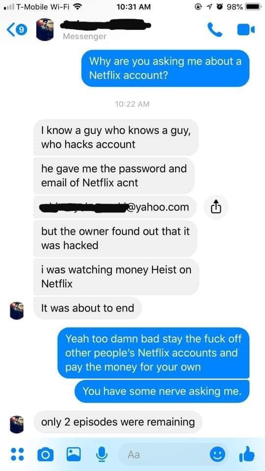 Text - ill T-Mobile Wi-Fi ? O 98% 10:31 AM Messenger Why are you asking me about a Netflix account? 10:22 AM I know a guy who knows a guy, who hacks account he gave me the password and email of Netflix acnt @yahoo.com but the owner found out that it was hacked i was watching money Heist on Netflix It was about to end Yeah too damn bad stay the fuck off other people's Netflix accounts and pay the money for your own You have some nerve asking me. only 2 episodes were remaining Aa