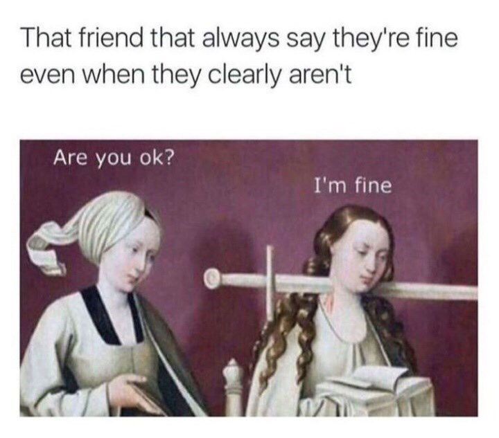 Text - That friend that always say they're fine even when they clearly aren't Are you ok? I'm fine