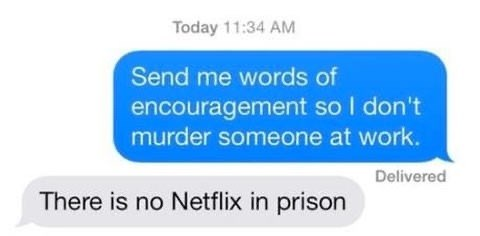 Text - Today 11:34 AM Send me words of encouragement so I don't murder someone at work. Delivered There is no Netflix in prison