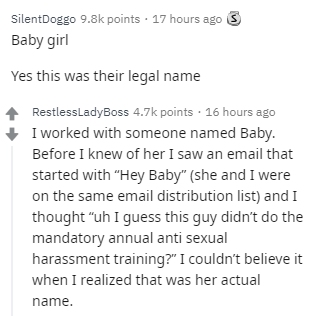 """Text - Text - SilentDoggo 9.8k points · 17 hours ago Baby girl Yes this was their legal name RestlessLadyBoss 4.7k points · 16 hours ago I worked with someone named Baby. Before I knew of her I saw an email that started with """"Hey Baby"""" (she and I were on the same email distribution list) and I thought """"uh I guess this guy didn't do the mandatory annual anti sexual harassment training?"""" I couldn't believe it when I realized that was her actual name."""