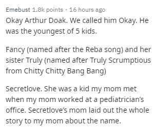 Text - Text - Emebust 1.8k points · 16 hours ago Okay Arthur Doak. We called him Okay. He was the youngest of 5 kids. Fancy (named after the Reba song) and her sister Truly (named after Truly Scrumptious from Chitty Chitty Bang Bang) Secretlove. She was a kid my mom met when my mom worked at a pediatrician's office. Secretlove's mom laid out the whole story to my mom about the name.