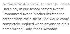 """Text - Text - betterannamac 4.3k points · 16 hours ago · edited - Had a boy in our school named Avonté. Pronounced Avont. Mother insisted the accent made the e silent. She would come completely unglued when anyone said his name wrong. Lady, that's """"Avontay"""""""