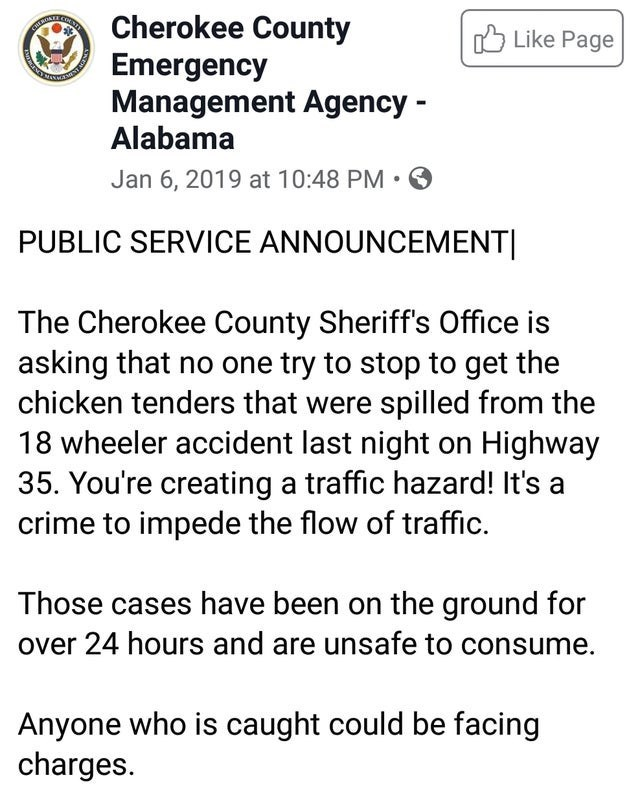 Text - A Cherokee County Emergency Management Agency - Alabama O Like Page Jan 6, 2019 at 10:48 PM • PUBLIC SERVICE ANNOUNCEMENT| The Cherokee County Sheriff's Office is asking that no one try to stop to get the chicken tenders that were spilled from the 18 wheeler accident last night on Highway 35. You're creating a traffic hazard! It's a crime to impede the flow of traffic. Those cases have been on the ground for over 24 hours and are unsafe to consume. Anyone who is caught could be facing cha