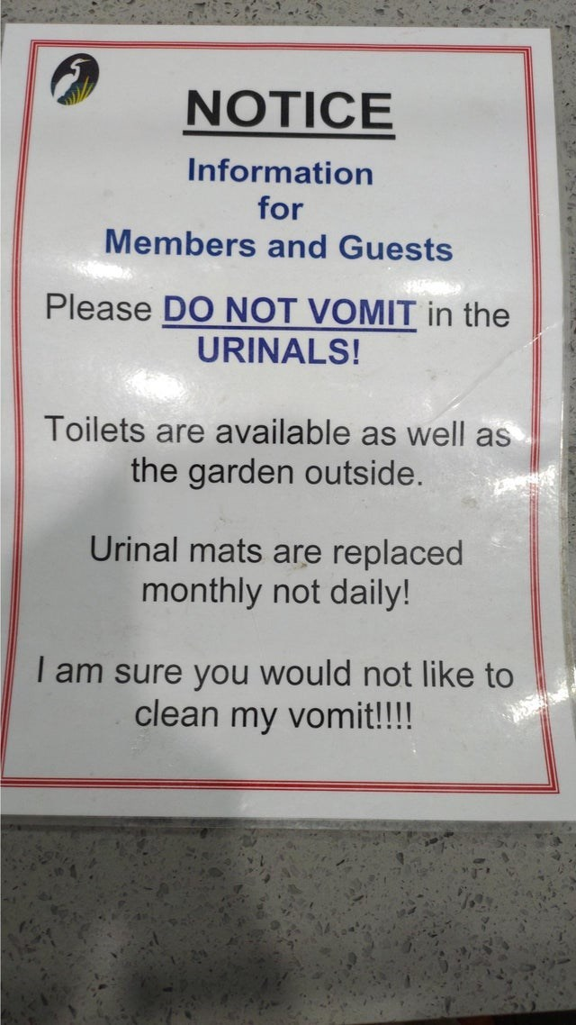 Text - NOTICE Information for Members and Guests Please DO NOT VOMIT in the URINALS! Toilets are available as well as the garden outside. Urinal mats are replaced monthly not daily! I am sure you would not like to clean my vomit!!!!