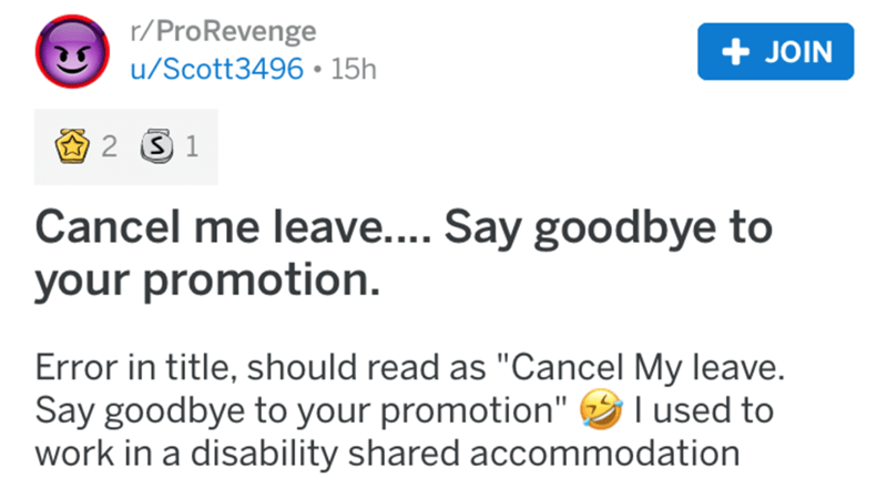 "Text - r/ProRevenge + JOIN u/Scott3496 • 15h 2 3 1 Cancel me leave.... Say goodbye to your promotion. Error in title, should read as ""Cancel My leave. Say goodbye to your promotion"" I used to work in a disability shared accommodation"