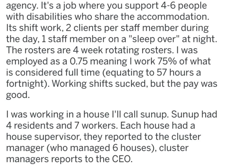 "Text - agency. It's a job where you support 4-6 people with disabilities who share the accommodation. Its shift work, 2 clients per staff member during the day, 1 staff member on a ""sleep over"" at night. The rosters are 4 week rotating rosters. I was employed as a 0.75 meaning I work 75% of what is considered full time (equating to 57 hours a fortnight). Working shifts sucked, but the pay was good. I was working in a house l'll call sunup. Sunup had 4 residents and 7 workers. Each house had a ho"