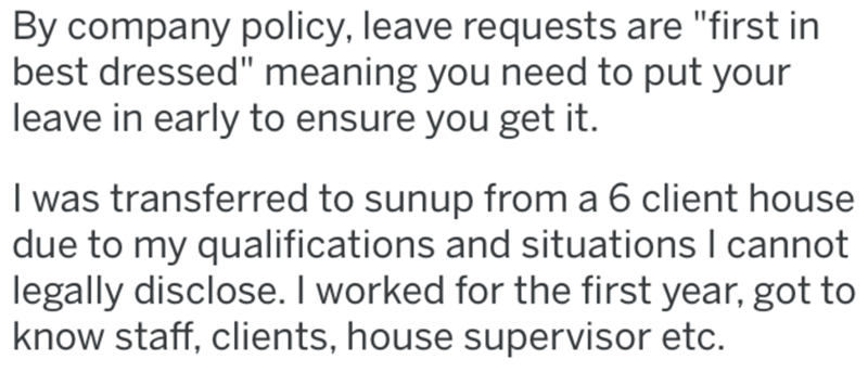 "Text - By company policy, leave requests are ""first in best dressed"" meaning you need to put your leave in early to ensure you get it. I was transferred to sunup from a 6 client house due to my qualifications and situations I cannot legally disclose. I worked for the first year, got to know staff, clients, house supervisor etc."