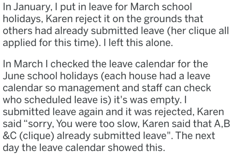 "Text - In January, I put in leave for March school holidays, Karen reject it on the grounds that others had already submitted leave (her clique all applied for this time). I left this alone. In March I checked the leave calendar for the June school holidays (each house had a leave calendar so management and staff can check who scheduled leave is) it's was empty. I submitted leave again and it was rejected, Karen said ""sorry, You were too slow, Karen said that A,B &C (clique) already submitted le"