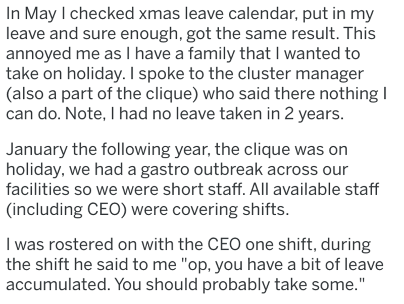 Text - In May I checked xmas leave calendar, put in my leave and sure enough, got the same result. This annoyed me as I have a family that I wanted to take on holiday. I spoke to the cluster manager (also a part of the clique) who said there nothing I can do. Note, I had no leave taken in 2 years. January the following year, the clique was on holiday, we had a gastro outbreak across our facilities so we were short staff. All available staff (including CEO) were covering shifts. I was rostered on