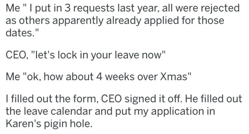 "Text - Me ""I put in 3 requests last year, all were rejected as others apparently already applied for those dates."" CEO, ""let's lock in your leave now"" Me ""ok, how about 4 weeks over Xmas"" I filled out the form, CEO signed it off. He filled out the leave calendar and put my application in Karen's pigin hole."