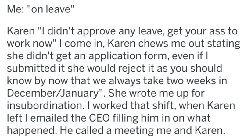 "Text - Me: ""on leave"" Karen ""I didn't approve any leave, get your ass to work now"" I come in, Karen chews me out stating she didn't get an application form, even if I submitted it she would reject it as you should know by now that we always take two weeks in December/January"". She wrote me up for insubordination. I worked that shift, when Karen left I emailed the CEO filling him in on what happened. He called a meeting me and Karen."