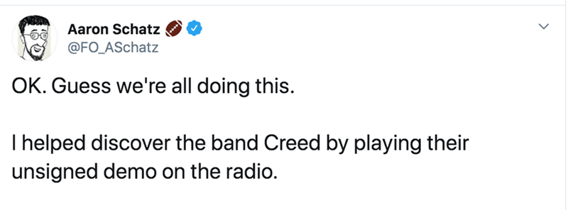 Text - Aaron Schatz @FO_ASchatz OK. Guess we're all doing this. I helped discover the band Creed by playing their unsigned demo on the radio.