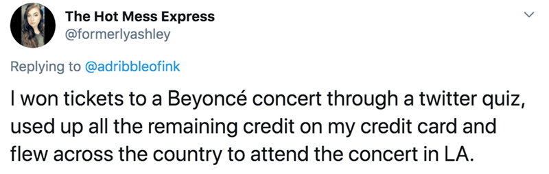 Text - The Hot Mess Express @formerlyashley Replying to @adribbleofink I won tickets to a Beyoncé concert through a twitter quiz, used up all the remaining credit on my credit card and flew across the country to attend the concert in LA.