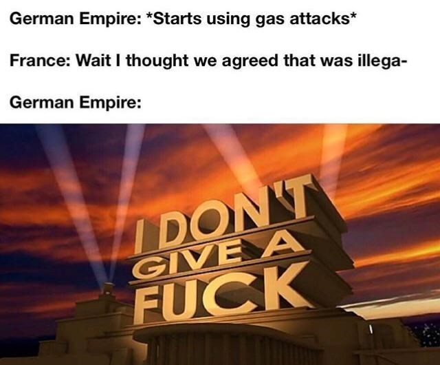 Sky - German Empire: *Starts using gas attacks* France: Wait I thought we agreed that was illega- German Empire: IDON'T GIVE A FUCK