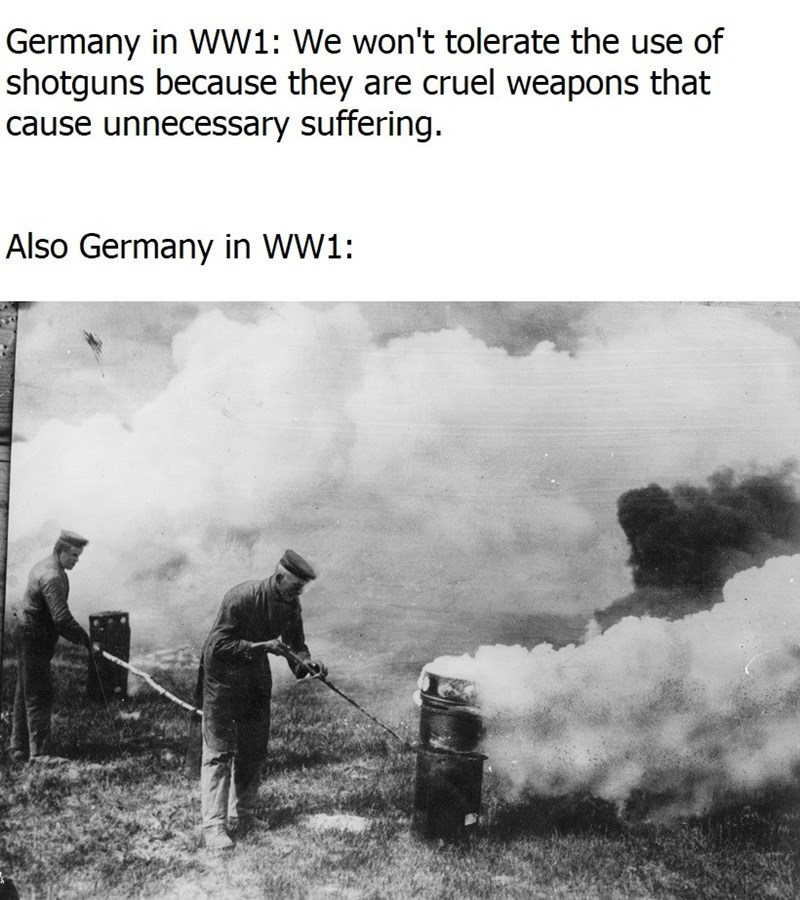 Text - Germany in WW1: We won't tolerate the use of shotguns because they are cruel weapons that cause unnecessary suffering. Also Germany in WW1:
