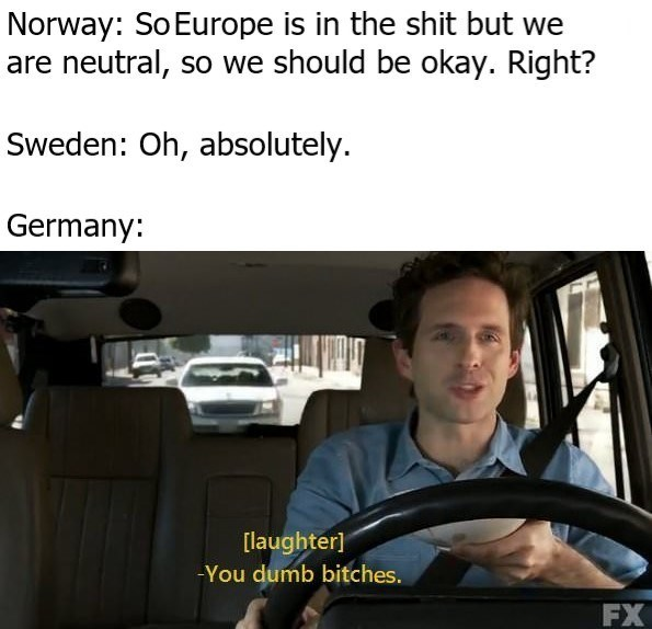 Motor vehicle - Norway: So Europe is in the shit but we are neutral, so we should be okay. Right? Sweden: Oh, absolutely. Germany: [laughter] -You dumb bitches. FX