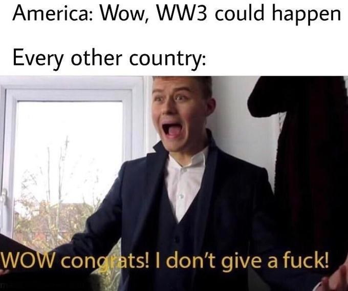 Facial expression - America: Wow, WW3 could happen Every other country: WOW congats! I don't give a fuck!