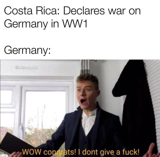 Text - Costa Rica: Declares war on Germany in WW1 Germany: @HistoryOC WOW congrats! I dont give a fuck!