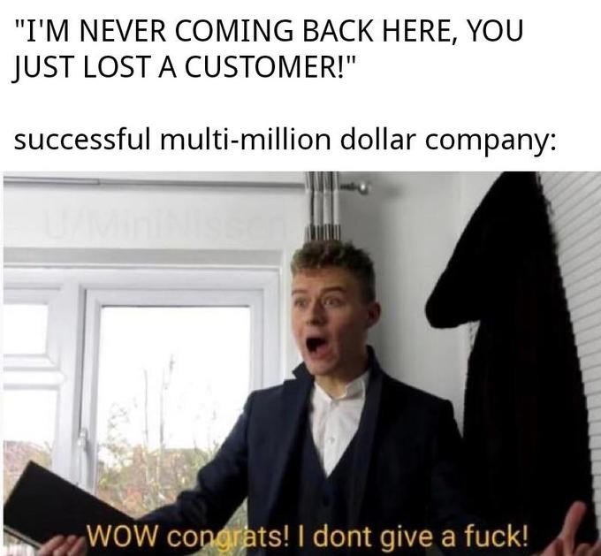 "Text - ""I'M NEVER COMING BACK HERE, YOU JUST LOST A CUSTOMER!"" successful multi-million dollar company: WOW congrats! I dont give a fuck!"