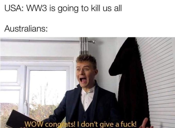 Text - USA: WW3 is going to kill us all Australians: WOW congrats! I don't give a fuck!
