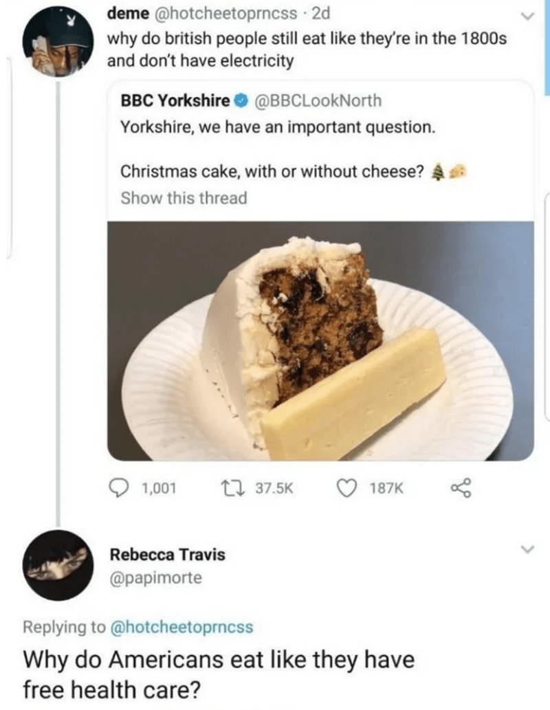 Food - deme @hotcheetoprncss 2d why do british people still eat like they're in the 1800s and don't have electricity BBC Yorkshire O @BBCLookNorth Yorkshire, we have an important question. Christmas cake, with or without cheese? Show this thread 17 37.5K 1,001 187K Rebecca Travis @papimorte Replying to @hotcheetoprncss Why do Americans eat like they have free health care?