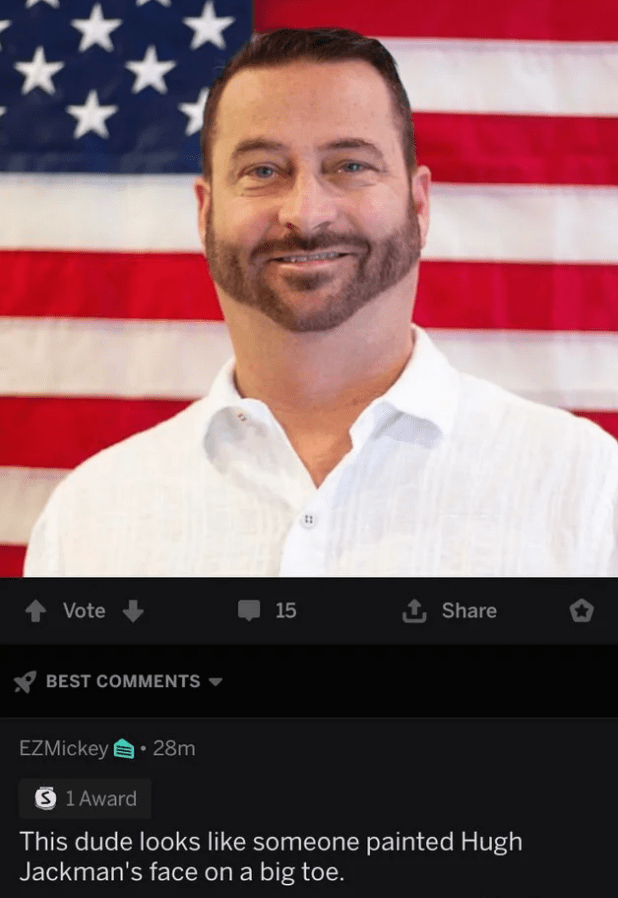 Facial hair - 1 Share Vote 15 BEST COMMENTS EZMickey 28m S 1 Award This dude looks like someone painted Hugh Jackman's face on a big toe.