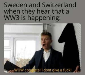 Text - Sweden and Switzerland when they hear that a wW3 is happening: WOW congrats! I dont give a fuck!