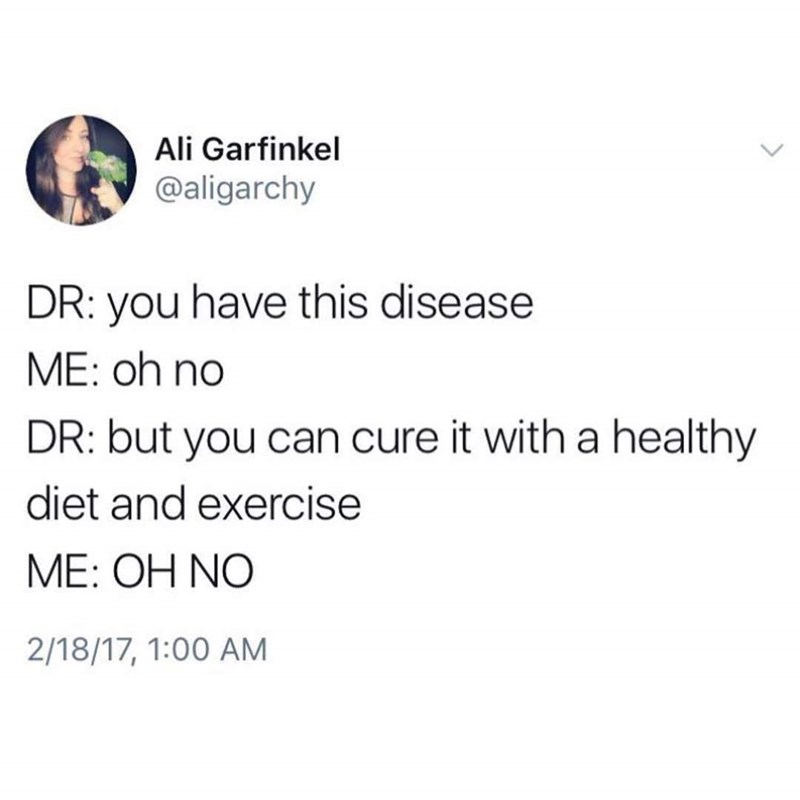 Text - Ali Garfinkel @aligarchy DR: you have this disease ME: oh no DR: but you can cure it with a healthy diet and exercise ME: OH NO 2/18/17, 1:00 AM