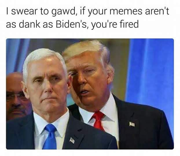 Photo caption - I swear to gawd, if your memes aren't as dank as Biden's, you're fired
