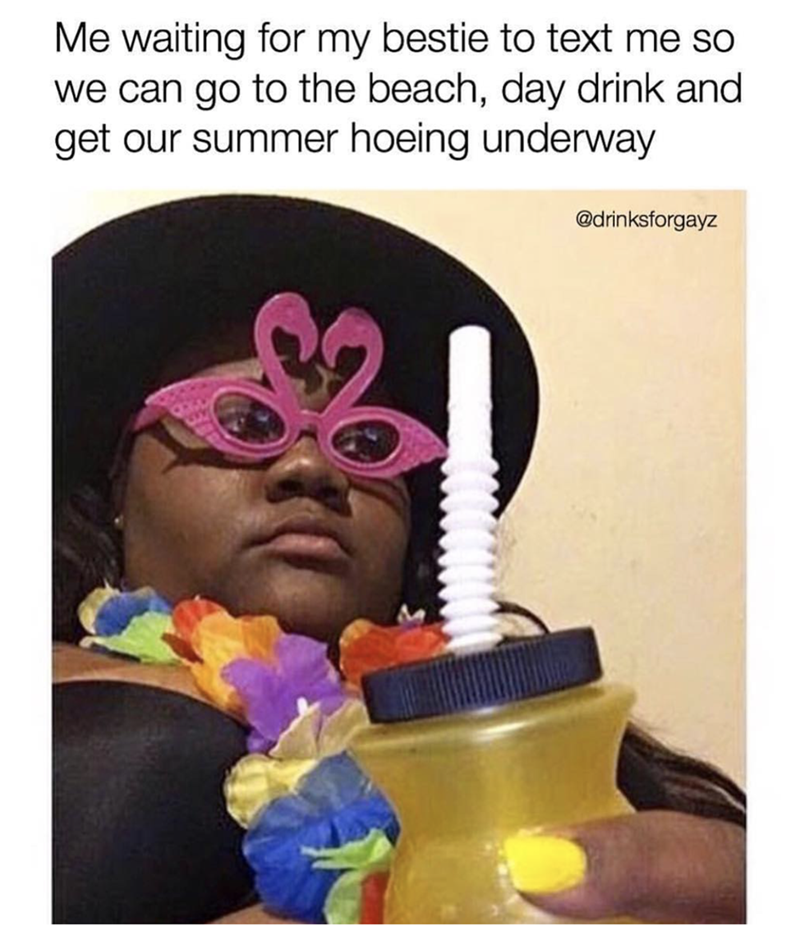 Text - Me waiting for my bestie to text me so we can go to the beach, day drink and get our summer hoeing underway @drinksforgayz