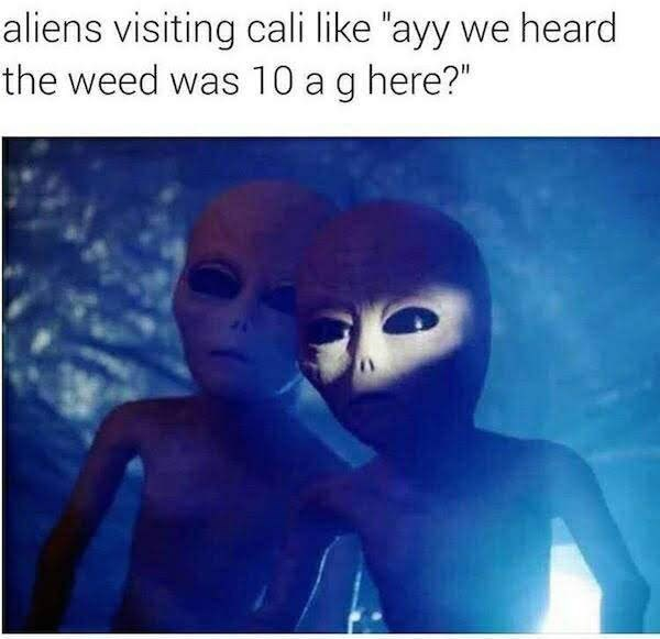 """Text - aliens visiting cali like """"ayy we heard the weed was 10 ag here?"""""""