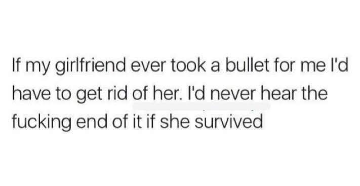 Text - If my girlfriend ever took a bullet for me l'd have to get rid of her. I'd never hear the fucking end of it if she survived