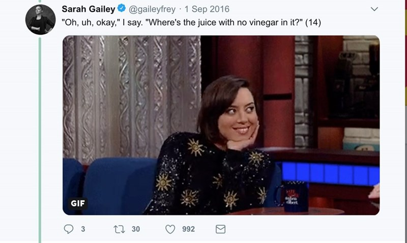 """Text - Sarah Gailey O @gaileyfrey · 1 Sep 2016 """"Oh, uh, okay,"""" I say. """"Where's the juice with no vinegar in it?"""" (14) GIF 27 30 992"""